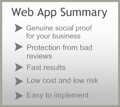 WebAppSummary: It provides genuine social proof for your business, protection from bad reviews, fast results, low cost and low risk and easy to implement.